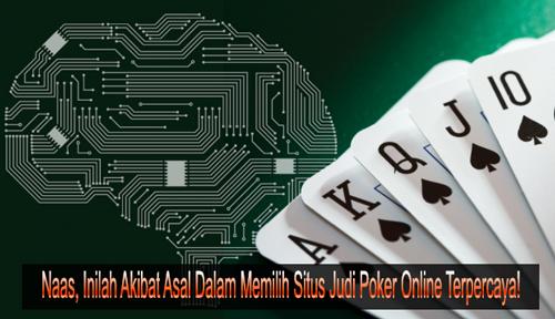 Naas, Inilah Akibat Asal Dalam Memilih Situs Judi Poker Online Terpercaya!